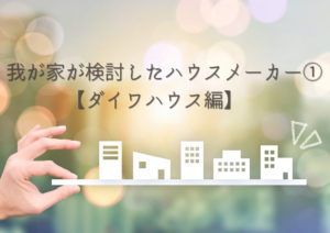 我が家が検討したハウスメーカー①【ダイワハウス編】